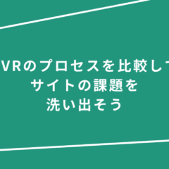 CVRのプロセスを比較して、サイトの課題を洗い出そう